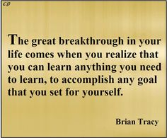 The great breakthrough in your life comes when you realize that you can learn anything you need to learn to accomplish any goal that you set for yourself. - Brian Tracy