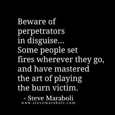 Beware of perpetrators in disguise... Some people set fires wherever they go, and have mastered the art of playing the burn victim. - Steve Maraboli