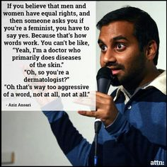 Aziz Ansar breaks down feminism with humor. I like to think that when we describe and define words in different ways we are able to reach more people and get them to understand. My hope is that his comment has enlightened a few people who thought they were not feminist.