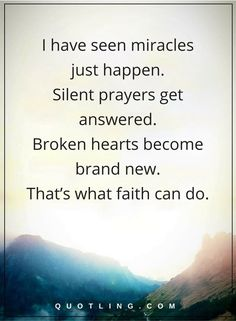 faith quotes I have seen miracles just happen. Silent prayers get answered. Broken hearts become brand new. That's what faith can do.