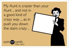 My Aunt is crazier than your Aunt .. and not in a good kind of crazy way ... as in push you down the stairs crazy ..