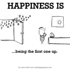 Happiness is, being the first one up. - Cute Happy Quotes