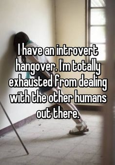 """I have an introvert hangover. I'm totally exhausted from dealing with the other humans out there."""