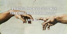 A beautiful thing never gives so much pain as does failing to hear and see it. - Michelangelo at Lifehack QuotesMore great quotes at http://quotes.lifehack.org/by-author/michelangelo/