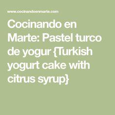 Cocinando en Marte: Pastel turco de yogur {Turkish yogurt cake with citrus syrup}