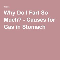 Why Do I Fart So Much? - Causes for Gas in Stomach