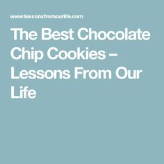 The Best Chocolate Chip Cookies – Lessons From Our Life