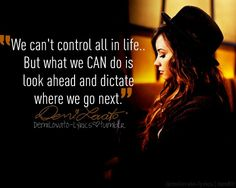 """We can't control all in life... But what we CAN do is look ahead and dictate where we go next."""