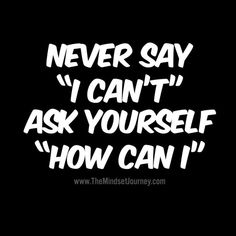"Never say ""I can't"" ask yourself ""How can I"" - The Mindset Journey Hard Quotes, True Quotes, Quotes To Live By, Motivational Quotes, Funny Quotes, Inspirational Quotes, Uplifting Quotes, Positive Quotes, Positive Thoughts"