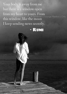 Your body is away from me but there is a window open from my heart to yours. From this window, like the moon I keep sending news secretly.