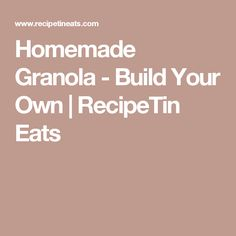 Homemade Granola - Build Your Own | RecipeTin Eats