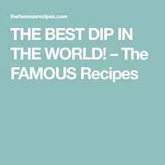 THE BEST DIP IN THE WORLD! – The FAMOUS Recipes