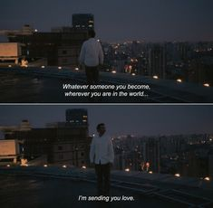 — Her (2013) Theodore: Whatever someone you become, wherever you are in the world… I'm sending you love.