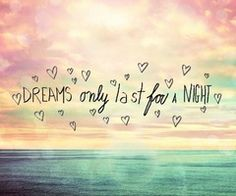 Dreams only last for a night