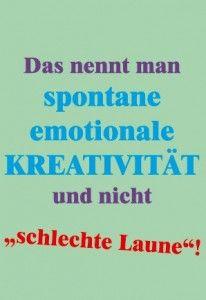 Das nennt man spontane emotionale Kreativität und nicht schlechte Laune!