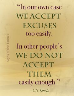 "C.S. Lewis: ""In our own case we accept excuses too easily. In other people's we do not accept them easily enough.:"