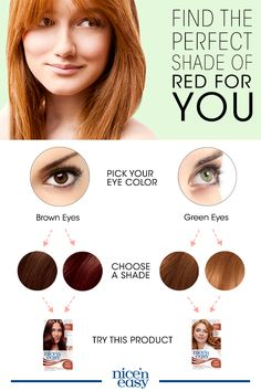 Looking for the perfect red shade for your hair? Whether you love fire engine red or ginger, remember: it's all in your eyes. If your eye color is green, blue or both, use a shade that is a red or bright red with warm red-orange tones. If you have brown eyes, use a darker shade with red or auburn tones. Find your perfect color with Nice'n Easy today.