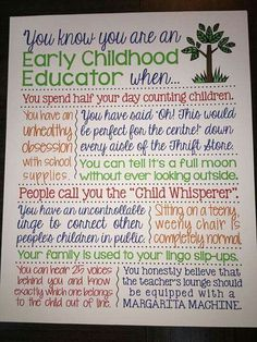 You know you are an Early Childhood Educator when. Super cute and so true for an early childhood educator. would love to have this in my classroom one day! Preschool Teacher Quotes, Teaching Quotes, Teacher Memes, Preschool Classroom, Education Quotes, Classroom Ideas, Teacher Stuff, Preschool Graduation, Classroom Rules