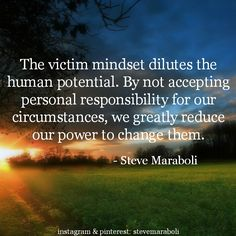 """""""The victim mindset dilutes the human potential. By not accepting personal responsibility for our circumstances, we greatly reduce our power to change them."""" - Steve Maraboli #quote"""