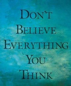Don't believe everything you think. 2 Corinthians 10:5 We demolish arguments and every pretension that sets itself up against the knowledge of God, and we take captive every thought to make it obedient to Christ.