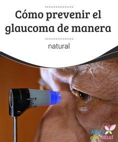 Cómo prevenir el glaucoma de manera natural  El glaucoma es una enfermedad ocular caracterizada por un aumento en la presión, que va reduciendo las fibras del nervio óptico y cambiando su aspecto.
