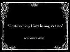 """""""I hate writing, I love having written."""" -- Dorothy Parker"""