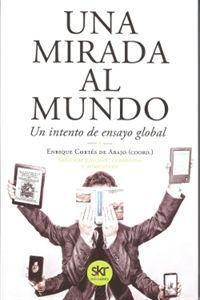 Una mirada al mundo : un intento de ensayo global / Enrique Cortés de Abajo (coord.); los autores, Álvarez Rubio, Borja ... [et al.]