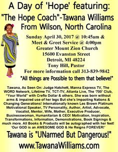 """Do you know someone in the Detroit, Michigan area that needs 'Hope'? If so, come meet """"The Hope Coach""""-Tawana Williams, she will be Sharing 'A Day of 'Hope' with Pastor Tony Hill & Greater Mount Zion Church family April 30, 2017, Morning service @ 10:45am...Meet & Greet Service @ 4:00pm...Don't Miss It! #NoMoreExcuses www.TawanaWilliams.com"""