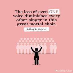 The loss of even one voice diminishes every other singer in this great mortal choir - Jeffrey Holland Choir Quotes, Choir Memes, Gospel Quotes, Church Quotes, Lds Quotes, Religious Quotes, Uplifting Quotes, Great Quotes, Choir Songs