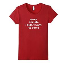 Women's Sorry I'm Late I Didn't Want To Come Funny T-Shir... https://www.amazon.com/dp/B01N66JQ29/ref=cm_sw_r_pi_dp_x_1aUHyb15SFC2E
