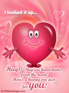 I looked it up. ..HUGS:THEY ARE LIKE HANDSHAKES FROM THE HEART !!!! HERE'S A HEARTY ONE JUST FOR YOU !!!!