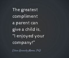 """This is a wonderful quote that I'm going to hold in my head today: """"The greatest compliment a parent can give a child is, """"I enjoyed your company!""""""""   Eileen Kennedy-Moore, PhD   www.eileenkennedymoore.com #parenting"""
