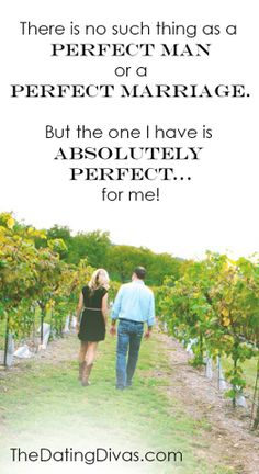 There is no such thing as a perfect man or a perfect marriage.  But the one I have is absolutely perfect... for me!