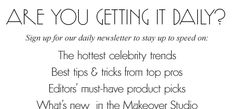 The Hottest Celebrity trends. Best tips & tricks from top pros. Editor's must-have product picks. What's new in the Makeover Studio. Awesome site to visit!
