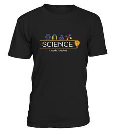 Science It Work, bitches Funny T-shirt