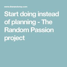 Start doing instead of planning - The Random Passion project