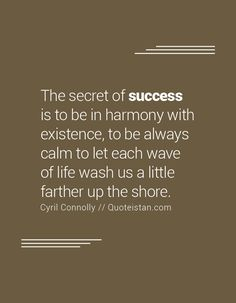 The secret of success is to be in harmony with existence, to be always calm to…