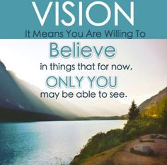 Do you really have vision?  Are you willing to believe until it becomes a reality?