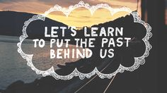 Lets Learn to put the past Behind us