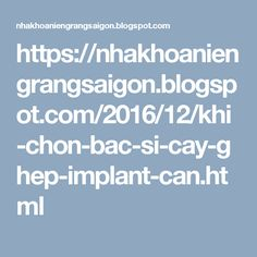 https://nhakhoaniengrangsaigon.blogspot.com/2016/12/khi-chon-bac-si-cay-ghep-implant-can.html
