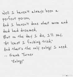 Well I haven't always been a perfect person And I haven't done what mom and dad had dream But on the day I die I'll say, at least I fucking tried That's the only eulogy I need. FRANK TURNER, Eulogy