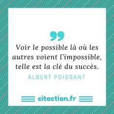 Voir le possible là où les autres voient l'impossible, telle est la clé du succès. Albert Poissant