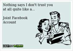 Nothing says I don't trust you  at all quite like a...    Joint Facebook  Account