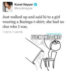 Wow... just Wow. I mean how in the hell do you wear a bazinga t-shirt and not know who Kumar Nayyar is? Seriously?