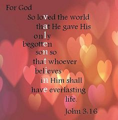 "God is love! ""For God so loved the world, that he gave his only begotten Son, that whosoever believeth in him should not perish, but have everlasting life"" (John 3:16)."