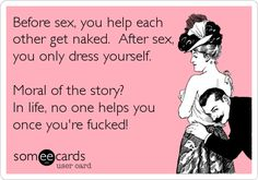 Before sex, you help each other get naked. After sex, you only dress yourself. Moral of the story? In life, no one helps you once you're fucked!  #someecards