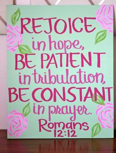 Rejoice in hope; be patient in tribulation; be constant in prayer.  Romans 12:12