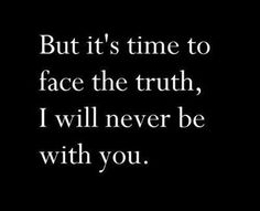 but it's time to fact the truth, i will never be with you