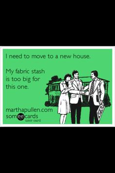 So true! I have been looking for a new place to live and nowhere seems to be big enough for the sewing stash, yarn stash, well you get the picture. at least not in my budget. lol