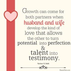 """""""Growth can come for both partners when husband and wife develop the kind of love that allows the other to turn potential into perfection and talent into testimony. A strong marriage takes strong individuals equally committed to calling forth the best in themselves as well as in their eternal partner.""""     DeseretNews.com   27 more tips for couples: Marriage advice, encouragement from LDS leaders #lds #quotes"""